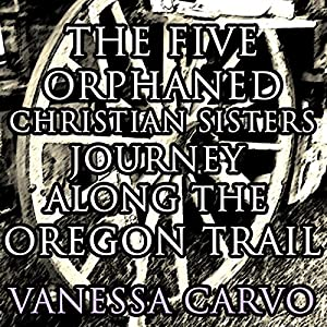 The Five Orphaned Christian Sisters Journey Along the Oregon Trail (Pioneer Wagon Train Romance) Audiobook