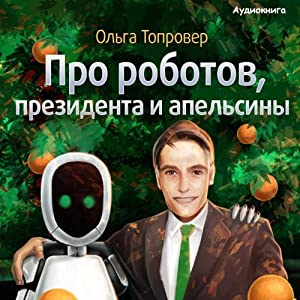 Pro robotov, presidenta i apelsiny [About Robots, a President, and Oranges] Audiobook
