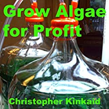 Grow Algae for Profit: How to Build a Photobioreactor for Growing Algae for Proteins, Lipids, Carbohydrates, Anti-Oxidants, Biofuels, Biodiesel, and Other Valuable Metabolites (       UNABRIDGED) by Christopher Kinkaid Narrated by Mark Westfield