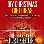 DIY Christmas Gift Ideas: Quick, Easy and Inexpensive 'Do It Yourself' Homemade Christmas Gift Ideas | J.D. Rockefeller