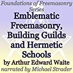 Emblematic Freemasonry, Building Guilds and Hermetic Schools: Foundations of Freemasonry Series | Arthur Edward Waite