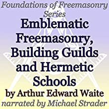 Emblematic Freemasonry, Building Guilds and Hermetic Schools: Foundations of Freemasonry Series (       UNABRIDGED) by Arthur Edward Waite Narrated by Michael Strader