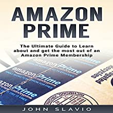 Amazon Prime: The Ultimate Guide to Learn About and Get the Most out of an Amazon Prime Membership Audiobook by John Slavio Narrated by Rod Elmore
