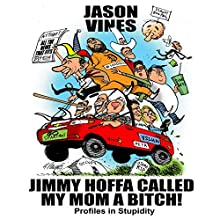 Jimmy Hoffa Called My Mom a Bitch: Profiles in Stupidity (       UNABRIDGED) by Jason H. Vines Narrated by Ken Eaken
