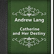 Andrew Lang: Catherine and Her Destiny (       UNABRIDGED) by Andrew Lang Narrated by Anastasia Bertollo