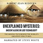 Unexplained Mysteries - Ancient Aliens or Lost Technology? - The Missing Tech Behind the World's Greatest Structures: UFOs, ETs, and Ancient Engineers Book 1 Hörbuch von Robert Jean Redfern Gesprochen von: Steve White