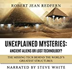 Unexplained Mysteries - Ancient Aliens or Lost Technology? - The Missing Tech Behind the World's Greatest Structures: UFOs, ETs, and Ancient Engineers Book 1 | Robert Jean Redfern