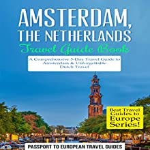 Amsterdam, Netherlands Travel Guide Book: A Comprehensive 5-Day Travel Guide to Amsterdam & Unforgettable Dutch Travel Audiobook by  Passport to European Travel Guides Narrated by Colin Fluxman