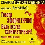 Govori aforistichno! Bud' vsegda kharizmatichnym!: Tekhniki NLP v deystvii | Diana Balyko