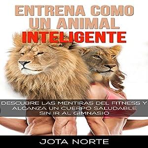 Entrena como un Animal Inteligente: Descubre las mentiras y dogmas del fitness Audiobook