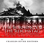 The Burning of the Reichstag: The History of the Controversial Fire That Led to the Rise of Nazi Germany |  Charles River Editors