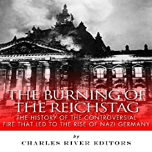 The Burning of the Reichstag: The History of the Controversial Fire That Led to the Rise of Nazi Germany (       UNABRIDGED) by Charles River Editors Narrated by Dan Gallagher