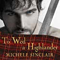 To Wed a Highlander: McTiernay Brothers, Book 2 Audiobook by Michele Sinclair Narrated by Anne Flosnik
