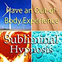 Have an Out-of-Body Experience Subliminal Affirmations: Mind Travel & Astral Projection, Solfeggio Tones, Binaural Beats, Self Help Meditation Hypnosis Speech by Subliminal Hypnosis Narrated by Joel Thielke