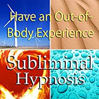 Have an Out-of-Body Experience Subliminal Affirmations: Mind Travel & Astral Projection, Solfeggio Tones, Binaural Beats, Self Help Meditation Hypnosis Rede von Subliminal Hypnosis Gesprochen von: Joel Thielke