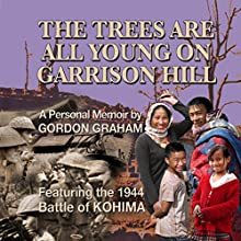 The Trees Are All Young on Garrison Hill: A Personal Memoir Featuring the Battle of KOHIMA (       UNABRIDGED) by Gordon Graham Narrated by Gordon Graham