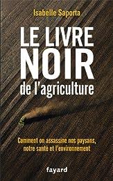 Le livre noir de l'agriculture: Comment on assassine nos paysans, notre santé et