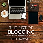 The Art of Blogging: The Inside Tips and Tricks on How to Dominate It | Ted Dawson