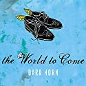 The World to Come (       UNABRIDGED) by Dara Horn Narrated by William Dufris