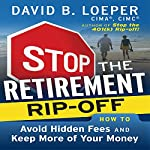 Stop the Retirement Rip-Off: How to Avoid Hidden Fees and Keep More of Your Money | David B. Loeper