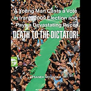 Death to the Dictator!: A Young Man Casts a Vote in Iran's 2009 Election and Pays a Devastating Price | [Afsaneh Moqadam]