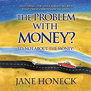 The Problem With Money? It's Not About the Money: Mastering the Unexamined Beliefs that Drive Our Financial Lives | [Jane Honeck]