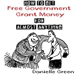 How to Get Free Government Grant Money for Almost Anything: How to Get Free Government Grants and Money | Danielle Green