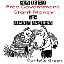 How to Get Free Government Grant Money for Almost Anything: How to Get Free Government Grants and Money (       UNABRIDGED) by Danielle Green Narrated by Alicia Bordon