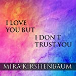 I Love You but I Don't Trust You: The Complete Guide to Restoring Trust in Your Relationship | Mira Kirshenbaum