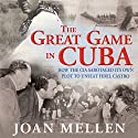 The Great Game in Cuba: How the CIA Sabotaged Its Own Plot to Unseat Fidel Castro Audiobook by Joan Mellen Narrated by Katina Kalin