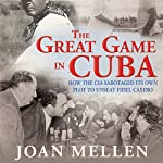 The Great Game in Cuba: How the CIA Sabotaged Its Own Plot to Unseat Fidel Castro | Joan Mellen