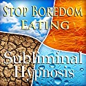 Stop Boredom Eating Subliminal Affirmations: Energy & Self-Control, Appetite Control, Solfeggio Tones, Binaural Beats, Self Help Meditation Speech by Subliminal Hypnosis Narrated by Joel Thielke