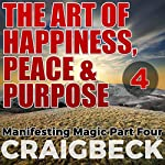 The Art of Happiness, Peace & Purpose: Manifesting Magic, Part 4 | Craig Beck