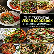 The Essential Vegan Cookbook: 31 Delicious Vegan Meals to Serve Your Family & Friends Audiobook by Dexter Jackson Narrated by Neil Reeves