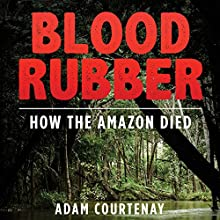 Blood Rubber: How the Amazon Died (       UNABRIDGED) by Adam Courtenay Narrated by Richard Moss