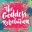 The Goddess Revolution: Make Peace with Food, Love Your Body and Reclaim Your Life Audiobook by Mel Wells Narrated by Mel Wells