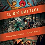 Clio's Battles: Historiography in Practice | Jeremy M. Black