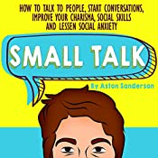 Small Talk: How to Talk to People, Improve Your Charisma, Social Skills, Conversation Starters & Lessen Social Anxiety | [Aston Sanderson]