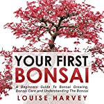 Your First Bonsai: A Beginners Guide to Bonsai Growing, Bonsai Care and Understanding the Bonsai   Louise Harvey