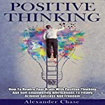 Positive Thinking: How to Rewire Your Brain with Positive Thinking and Self-Empowering Affirmations to Finally Achieve Success and Freedom | Alexander Chase