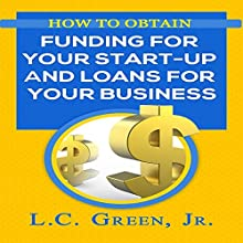 How to Obtain Funding for Your Start-Up and Loans for Your Business Audiobook by L.C. Green Jr Narrated by Charles Olsen