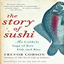 The Story of Sushi: An Unlikely Saga of Raw Fish and Rice Audiobook by Trevor Corson Narrated by Brian Nishii