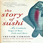 The Story of Sushi: An Unlikely Saga of Raw Fish and Rice | Trevor Corson