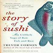 The Story of Sushi: An Unlikely Saga of Raw Fish and Rice | [Trevor Corson]