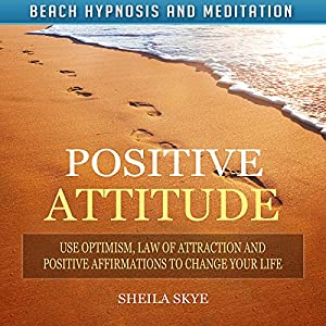 Positive Attitude: Use Optimism, Law of Attraction and Positive Affirmations to Change Your Life via Beach Hypnosis and Meditation Speech