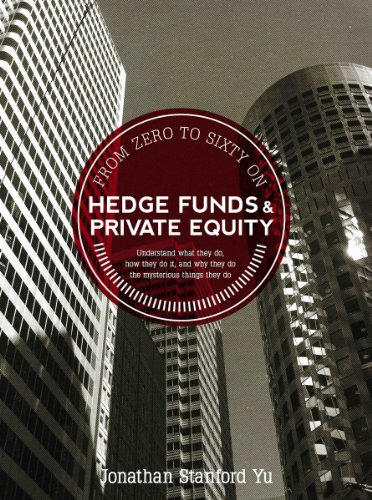 From Zero to Sixty on Hedge Funds and Private Equity: What They Do, How They Do It, and Why They Do The Mysterious Things They Do