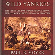 Wild Yankees: The Struggle for Independence Along Pennsylvania's Revolutionary Frontier Audiobook by Paul B. Moyer Narrated by Chris Chappell