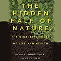 The Hidden Half of Nature: The Microbial Roots of Life and Health Hörbuch von David R. Montgomery, Anne Bikle Gesprochen von: LJ Ganser