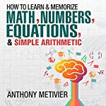 How to Memorize Numbers, Equations, & Simple Arithmetic: Magnetic Memory Series | Anthony Metivier