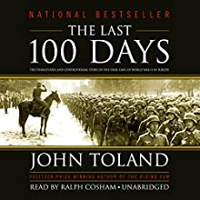 The Last 100 Days: The Tumultuous and Controversial Story of the Final Days of World War II in Europe (       UNABRIDGED) by John Toland Narrated by Ralph Cosham